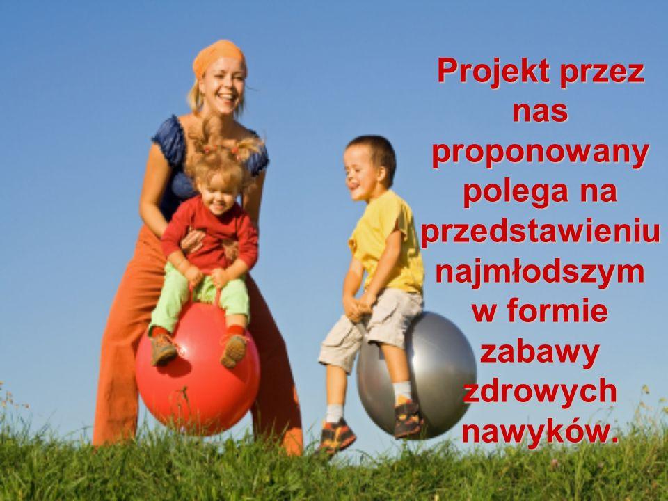 Projekt przez nas proponowany polega na przedstawieniu najmłodszym w formie zabawy zdrowych nawyków.