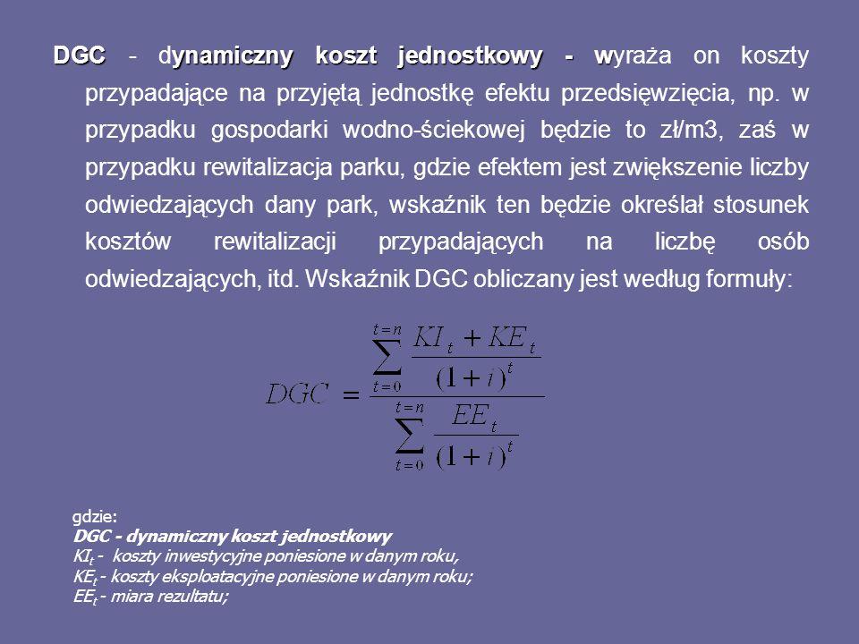 DGC - dynamiczny koszt jednostkowy - wyraża on koszty przypadające na przyjętą jednostkę efektu przedsięwzięcia, np. w przypadku gospodarki wodno-ściekowej będzie to zł/m3, zaś w przypadku rewitalizacja parku, gdzie efektem jest zwiększenie liczby odwiedzających dany park, wskaźnik ten będzie określał stosunek kosztów rewitalizacji przypadających na liczbę osób odwiedzających, itd. Wskaźnik DGC obliczany jest według formuły: