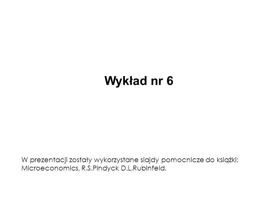 Wykład nr 6W prezentacji zostały wykorzystane slajdy pomocnicze do książki: Microeconomics, R.S.Pindyck D.L.Rubinfeld.