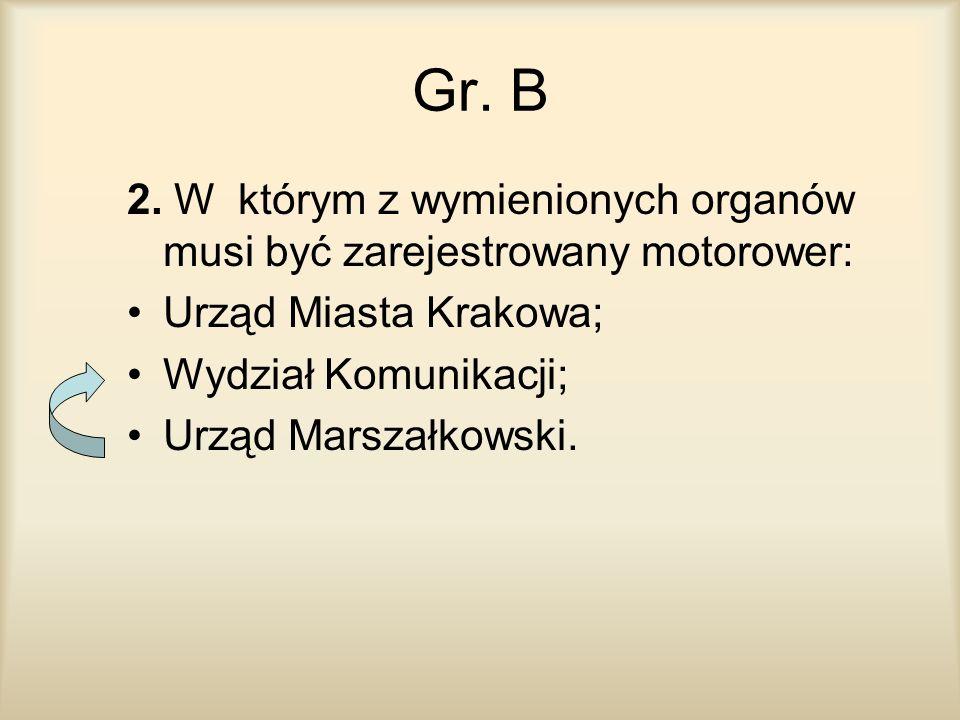 Gr. B 2. W którym z wymienionych organów musi być zarejestrowany motorower: Urząd Miasta Krakowa;