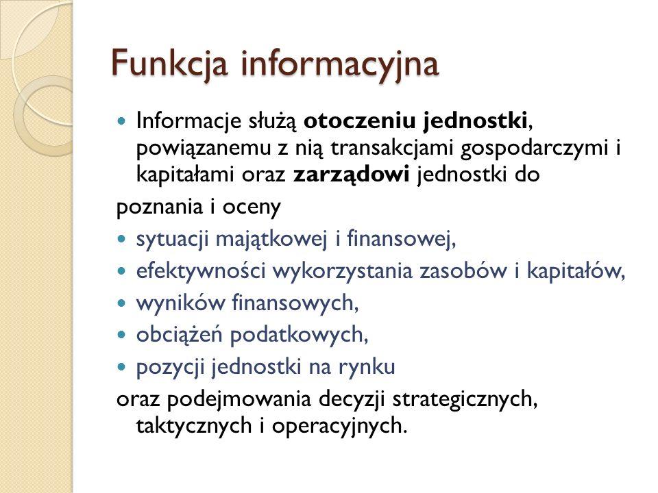 Funkcja informacyjna Informacje służą otoczeniu jednostki, powiązanemu z nią transakcjami gospodarczymi i kapitałami oraz zarządowi jednostki do.