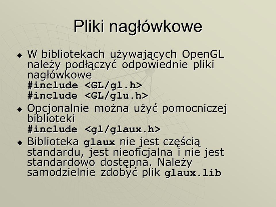 Pliki nagłówkowe W bibliotekach używających OpenGL należy podłączyć odpowiednie pliki nagłówkowe #include <GL/gl.h> #include <GL/glu.h>