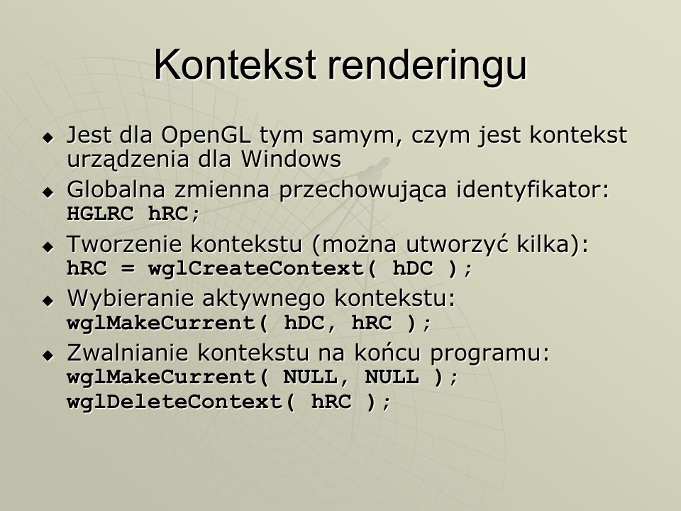 Kontekst renderingu Jest dla OpenGL tym samym, czym jest kontekst urządzenia dla Windows. Globalna zmienna przechowująca identyfikator: HGLRC hRC;