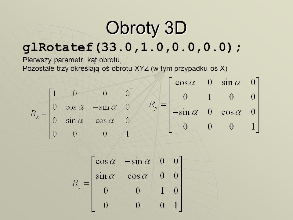 Obroty 3D glRotatef(33.0,1.0,0.0,0.0); Pierwszy parametr: kąt obrotu, Pozostałe trzy określają oś obrotu XYZ (w tym przypadku oś X)