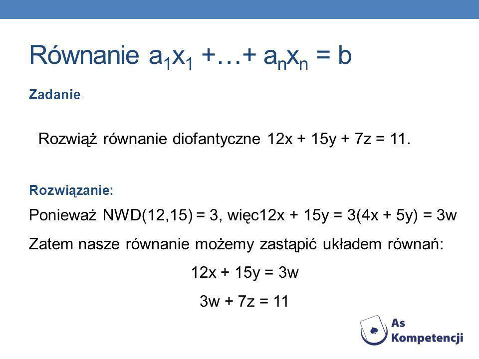 Równanie a1x1 +…+ anxn = b Zadanie. Rozwiąż równanie diofantyczne 12x + 15y + 7z = 11. Rozwiązanie: