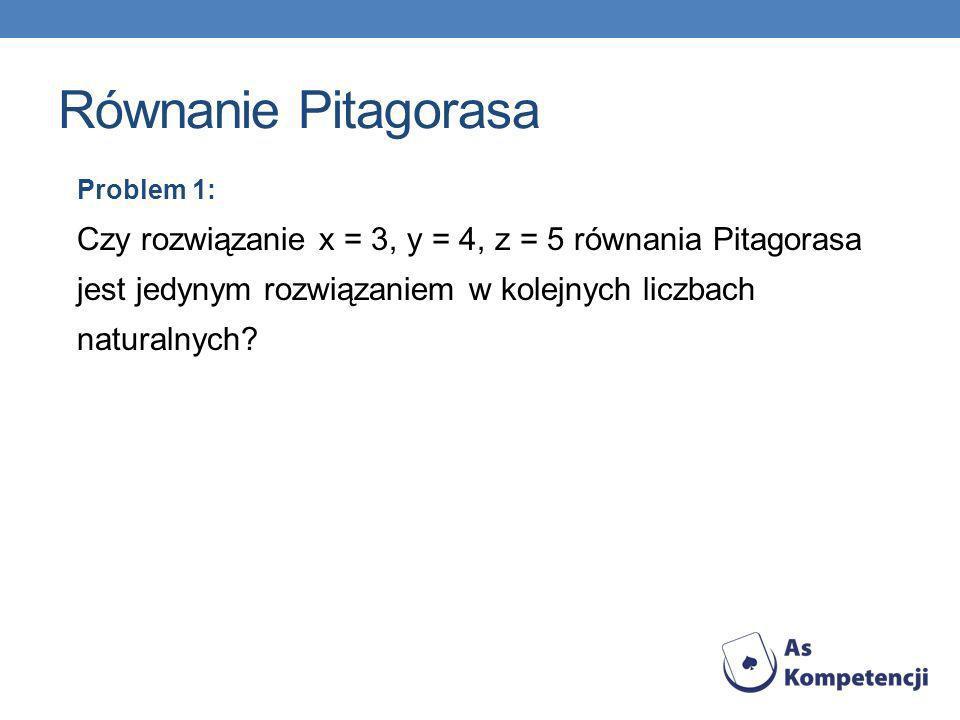 Równanie Pitagorasa Problem 1: Czy rozwiązanie x = 3, y = 4, z = 5 równania Pitagorasa jest jedynym rozwiązaniem w kolejnych liczbach naturalnych