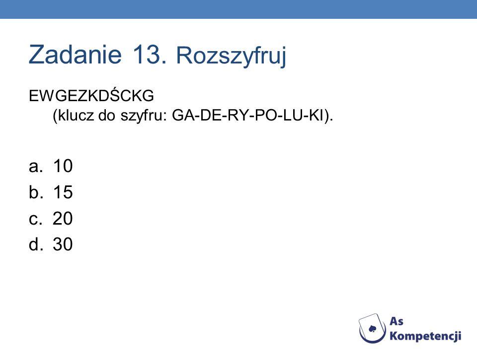 Zadanie 13. Rozszyfruj EWGEZKDŚCKG (klucz do szyfru: GA-DE-RY-PO-LU-KI).