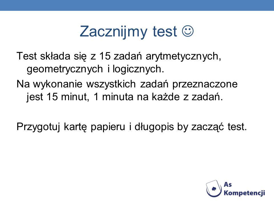 Zacznijmy test Test składa się z 15 zadań arytmetycznych, geometrycznych i logicznych.