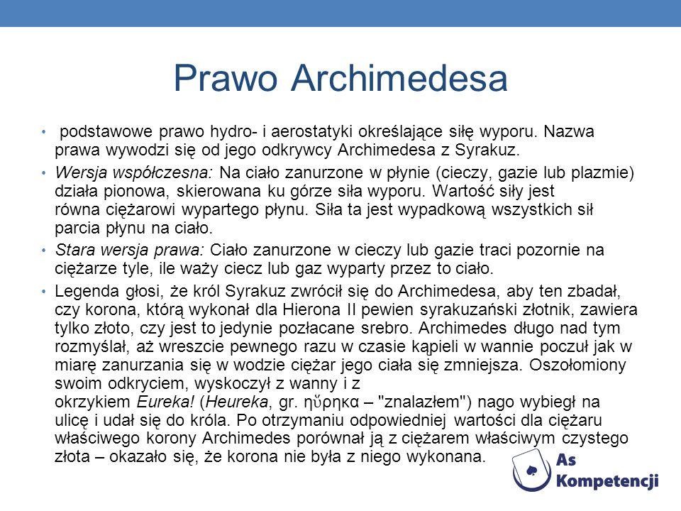 Prawo Archimedesa podstawowe prawo hydro- i aerostatyki określające siłę wyporu. Nazwa prawa wywodzi się od jego odkrywcy Archimedesa z Syrakuz.