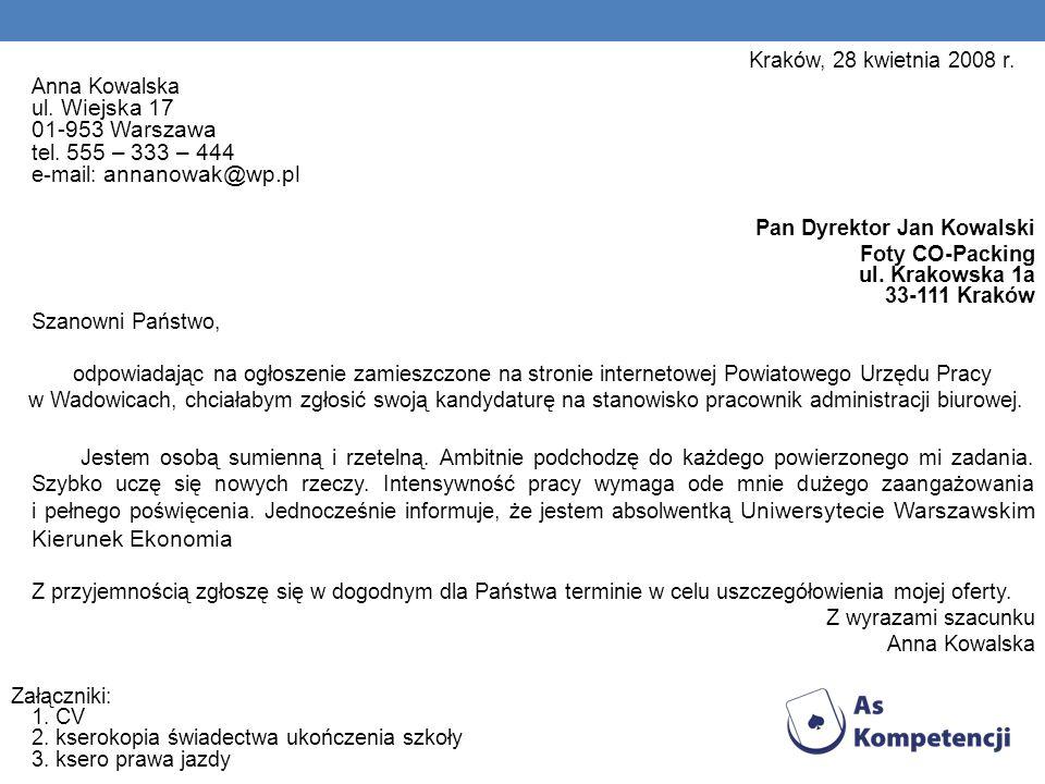 Kraków, 28 kwietnia 2008 r. Anna Kowalska ul. Wiejska 17 01-953 Warszawa tel. 555 – 333 – 444 e-mail: annanowak@wp.pl.