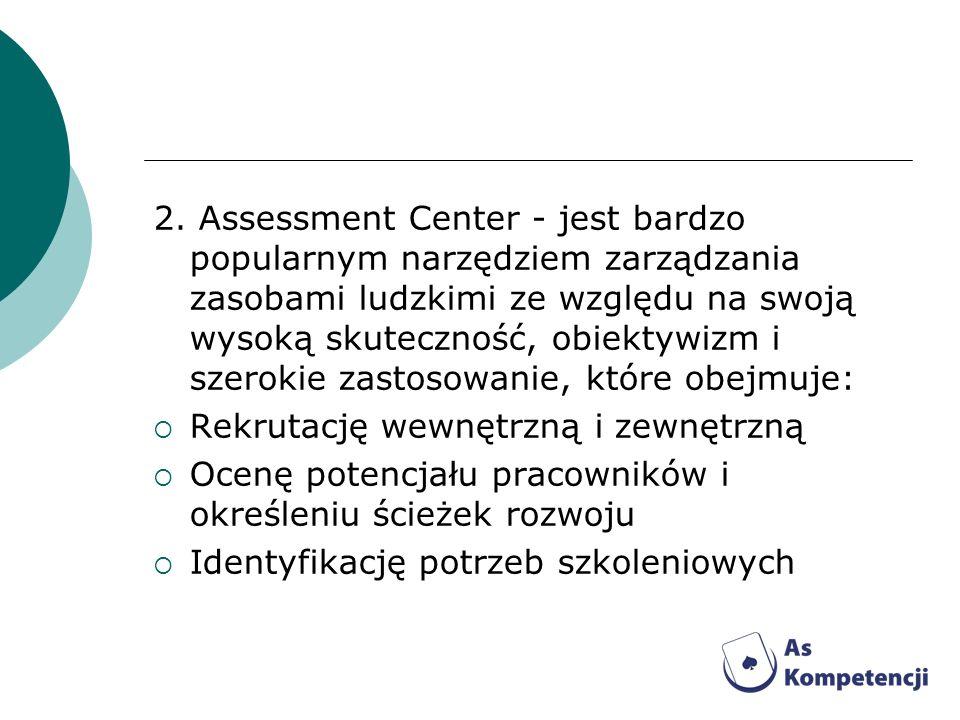 2. Assessment Center - jest bardzo popularnym narzędziem zarządzania zasobami ludzkimi ze względu na swoją wysoką skuteczność, obiektywizm i szerokie zastosowanie, które obejmuje: