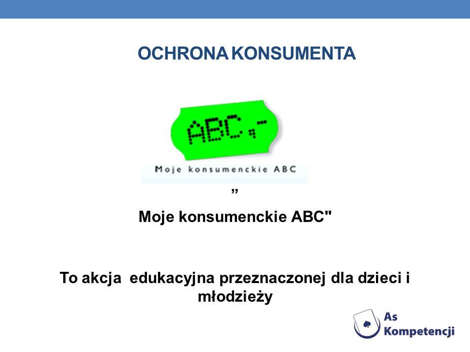 """OCHRONA KONSUMENTA """" Moje konsumenckie ABC To akcja edukacyjna przeznaczonej dla dzieci i młodzieży"""