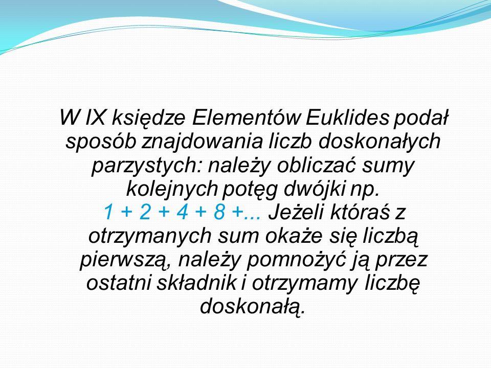 W IX księdze Elementów Euklides podał sposób znajdowania liczb doskonałych parzystych: należy obliczać sumy kolejnych potęg dwójki np.