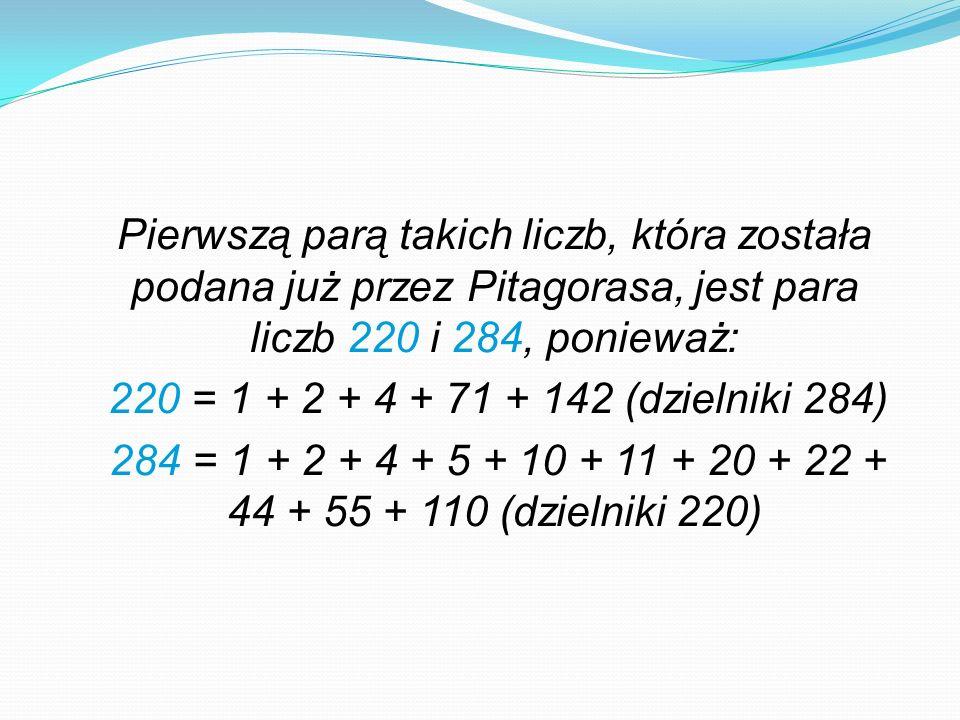 Pierwszą parą takich liczb, która została podana już przez Pitagorasa, jest para liczb 220 i 284, ponieważ: