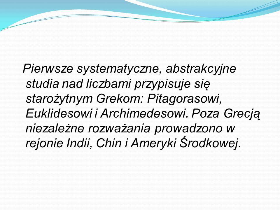 Pierwsze systematyczne, abstrakcyjne studia nad liczbami przypisuje się starożytnym Grekom: Pitagorasowi, Euklidesowi i Archimedesowi.