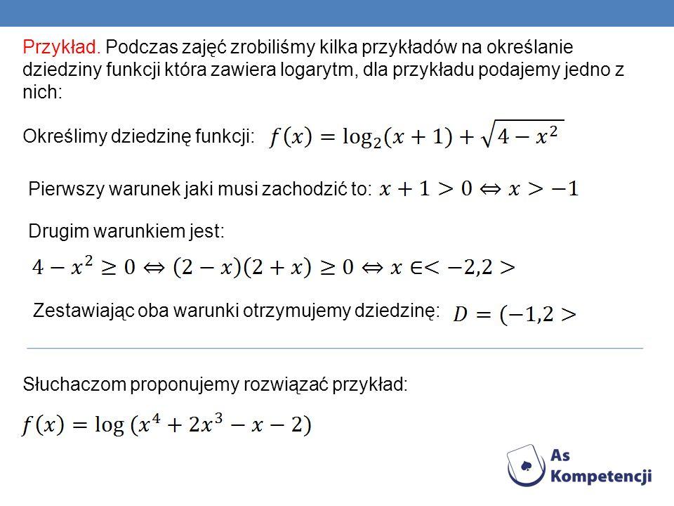 Przykład. Podczas zajęć zrobiliśmy kilka przykładów na określanie dziedziny funkcji która zawiera logarytm, dla przykładu podajemy jedno z nich: