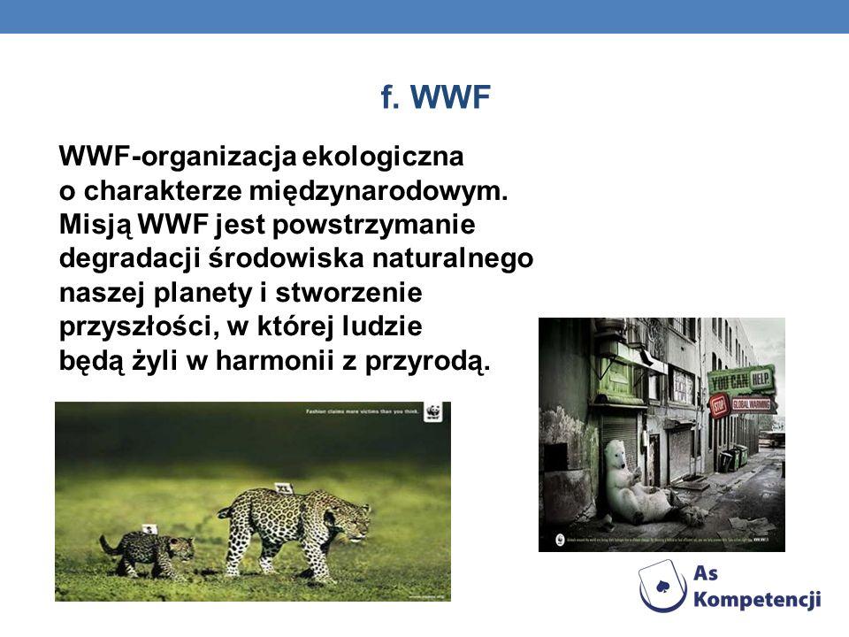 f. WWF WWF-organizacja ekologiczna o charakterze międzynarodowym.