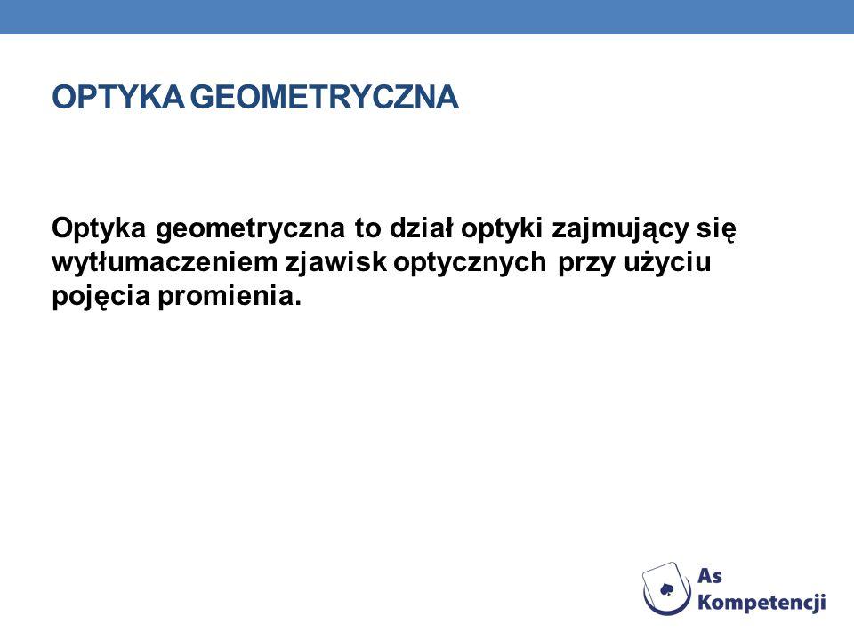 Optyka geometryczna Optyka geometryczna to dział optyki zajmujący się wytłumaczeniem zjawisk optycznych przy użyciu pojęcia promienia.