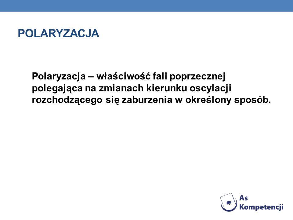 polaryzacja Polaryzacja – właściwość fali poprzecznej polegająca na zmianach kierunku oscylacji rozchodzącego się zaburzenia w określony sposób.