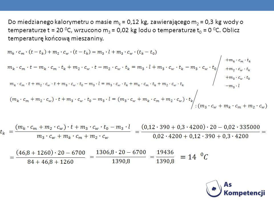 Do miedzianego kalorymetru o masie mk = 0,12 kg, zawierającego m2 = 0,3 kg wody o temperaturze t = 20 0C, wrzucono m3 = 0,02 kg lodu o temperaturze t0 = 0 0C.