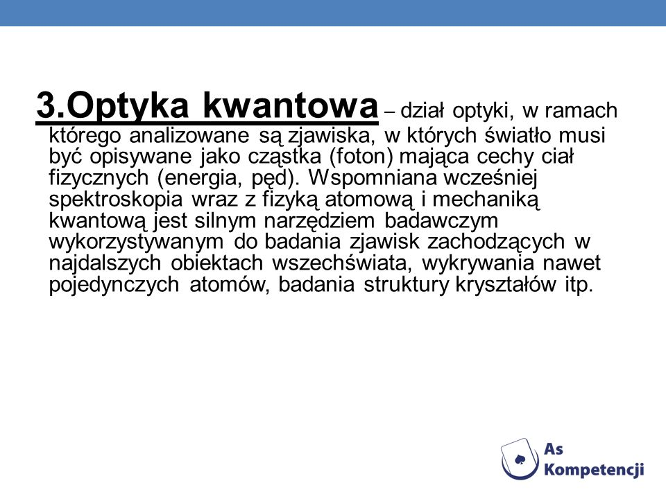 3.Optyka kwantowa – dział optyki, w ramach którego analizowane są zjawiska, w których światło musi być opisywane jako cząstka (foton) mająca cechy ciał fizycznych (energia, pęd).
