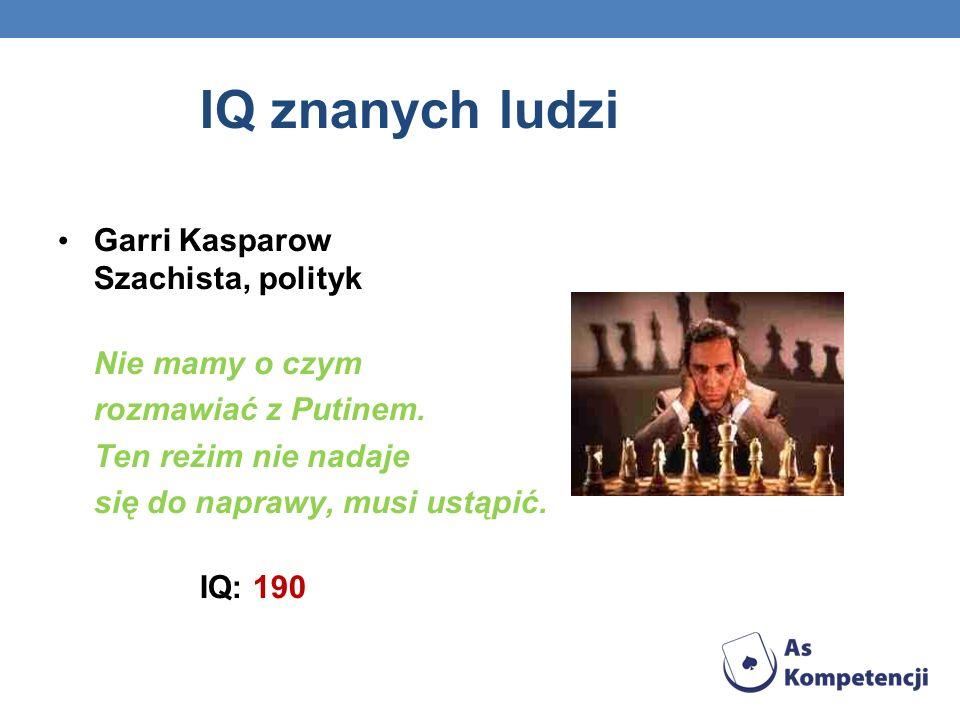 IQ znanych ludzi Garri Kasparow Szachista, polityk Nie mamy o czym