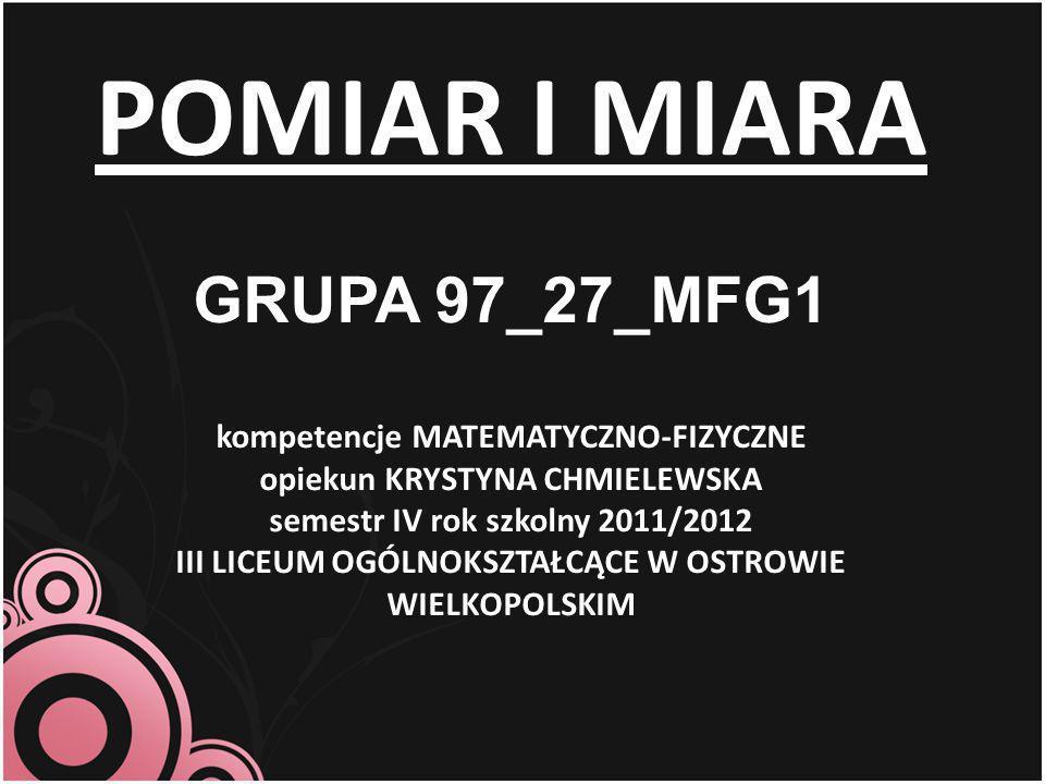 POMIAR I MIARA GRUPA 97_27_MFG1 kompetencje MATEMATYCZNO-FIZYCZNE opiekun KRYSTYNA CHMIELEWSKA semestr IV rok szkolny 2011/2012 III LICEUM OGÓLNOKSZTAŁCĄCE W OSTROWIE WIELKOPOLSKIM