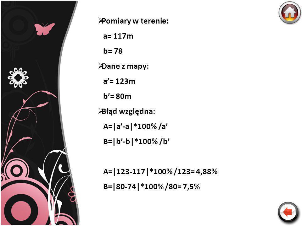 Pomiary w terenie:a= 117m. b= 78. Dane z mapy: a'= 123m. b'= 80m. Błąd względna: A=|a'-a|*100% /a' B=|b'-b|*100% /b'