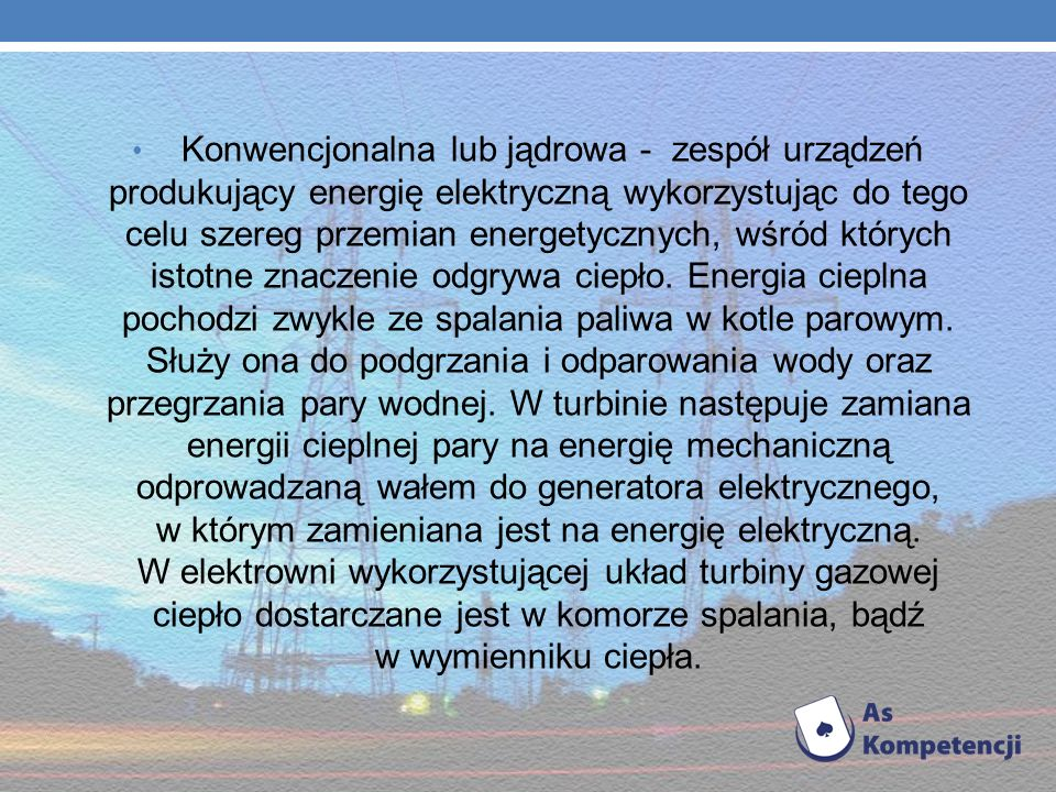 Konwencjonalna lub jądrowa - zespół urządzeń produkujący energię elektryczną wykorzystując do tego celu szereg przemian energetycznych, wśród których istotne znaczenie odgrywa ciepło.