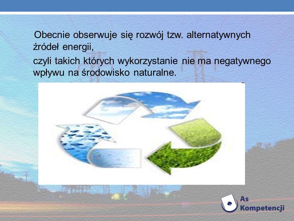Obecnie obserwuje się rozwój tzw. alternatywnych źródeł energii,