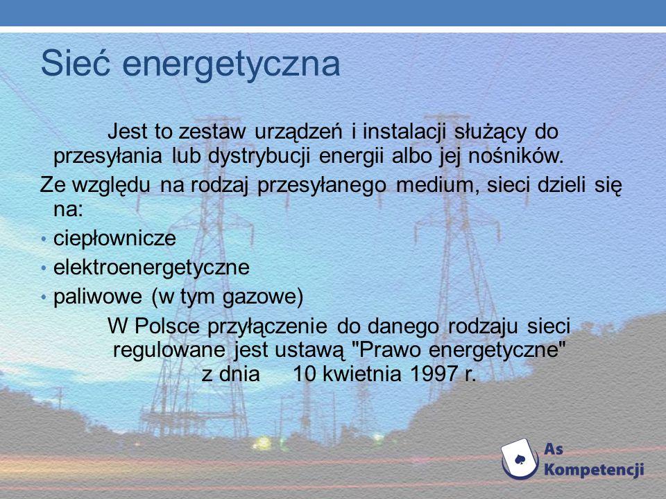 Sieć energetyczna Jest to zestaw urządzeń i instalacji służący do przesyłania lub dystrybucji energii albo jej nośników.