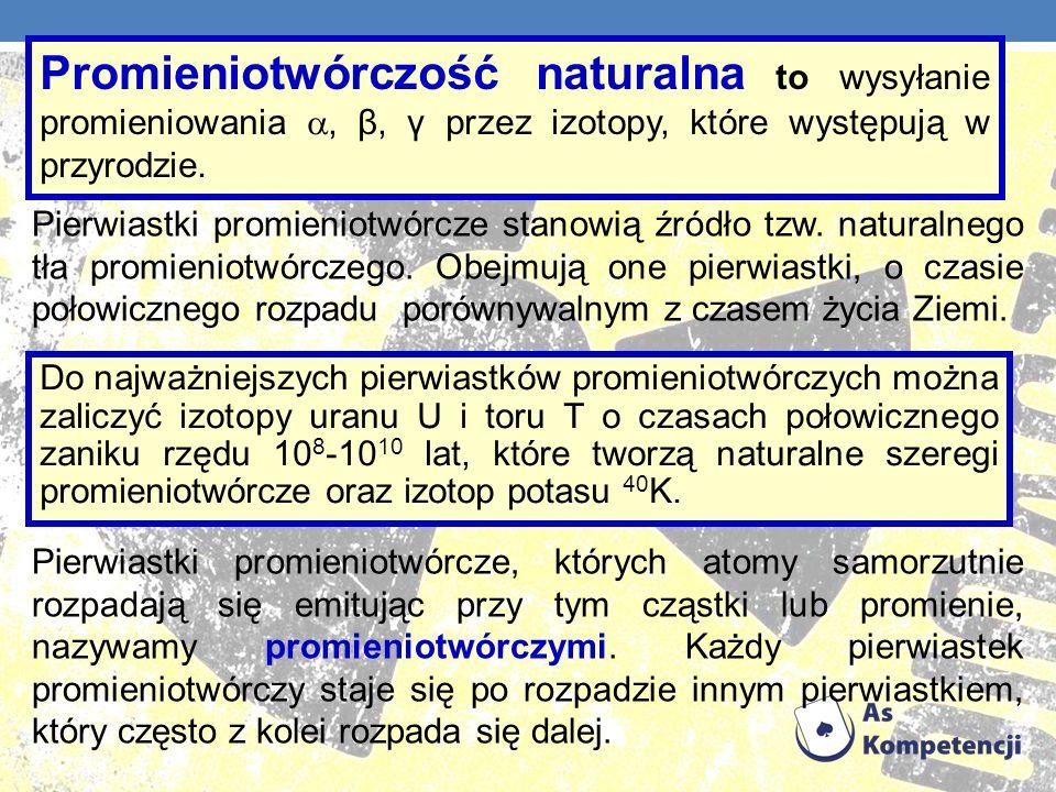 Promieniotwórczość naturalna to wysyłanie promieniowania , β, γ przez izotopy, które występują w przyrodzie.