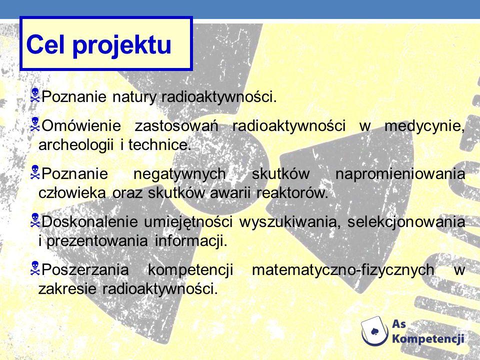 Cel projektu Poznanie natury radioaktywności.