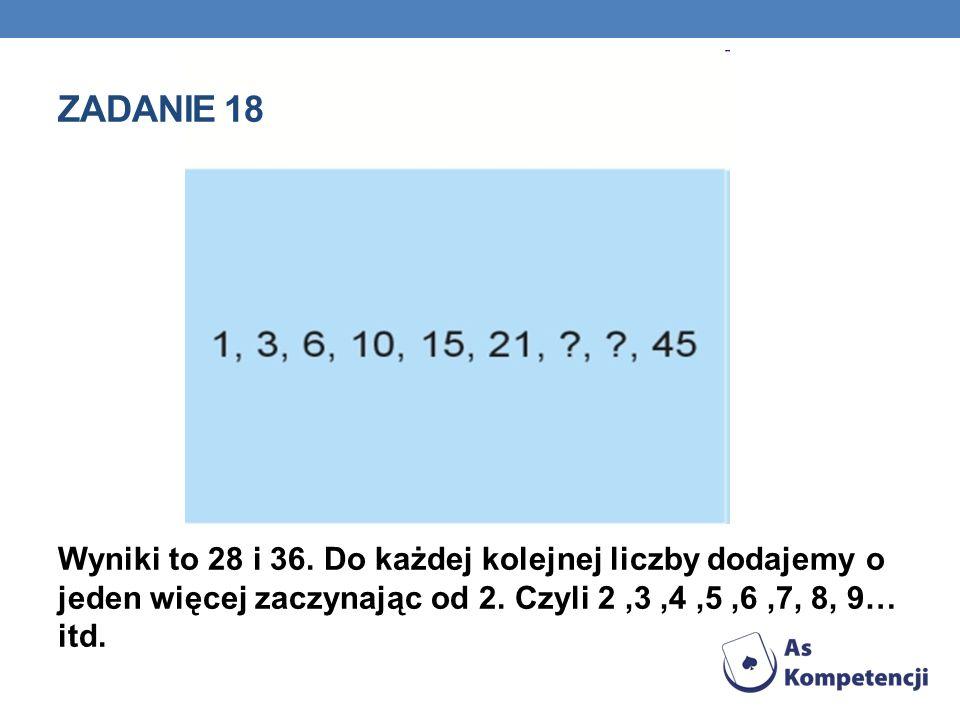 Zadanie 18 Wyniki to 28 i 36. Do każdej kolejnej liczby dodajemy o jeden więcej zaczynając od 2.