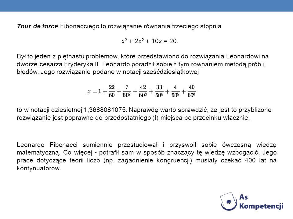 Tour de force Fibonacciego to rozwiązanie równania trzeciego stopnia x3 + 2x2 + 10x = 20. Był to jeden z piętnastu problemów, które przedstawiono do rozwiązania Leonardowi na dworze cesarza Fryderyka II. Leonardo poradził sobie z tym równaniem metodą prób i błędów. Jego rozwiązanie podane w notacji sześćdziesiątkowej to w notacji dziesiętnej 1,3688081075. Naprawdę warto sprawdzić, że jest to przybliżone rozwiązanie jest poprawne do przedostatniego (!) miejsca po przecinku włącznie.