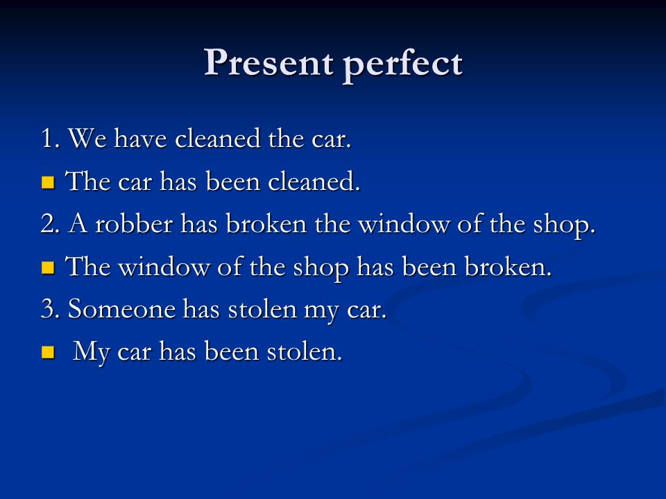 Present perfect 1. We have cleaned the car. The car has been cleaned.