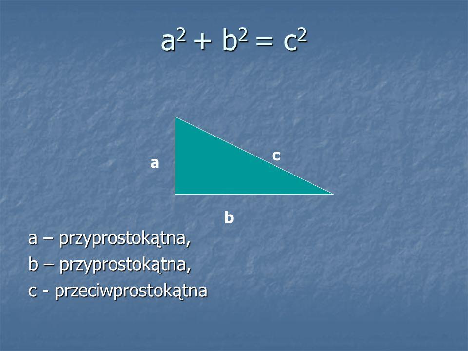 a2 + b2 = c2 a – przyprostokątna, b – przyprostokątna,