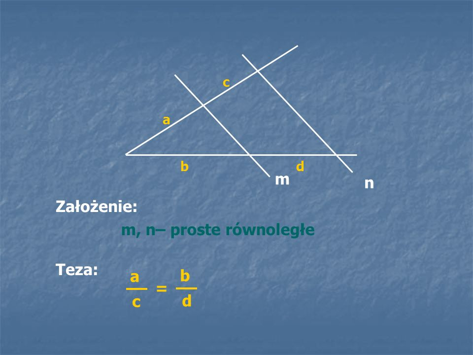 c a b d m n Założenie: m, n– proste równoległe Teza: a c b d =