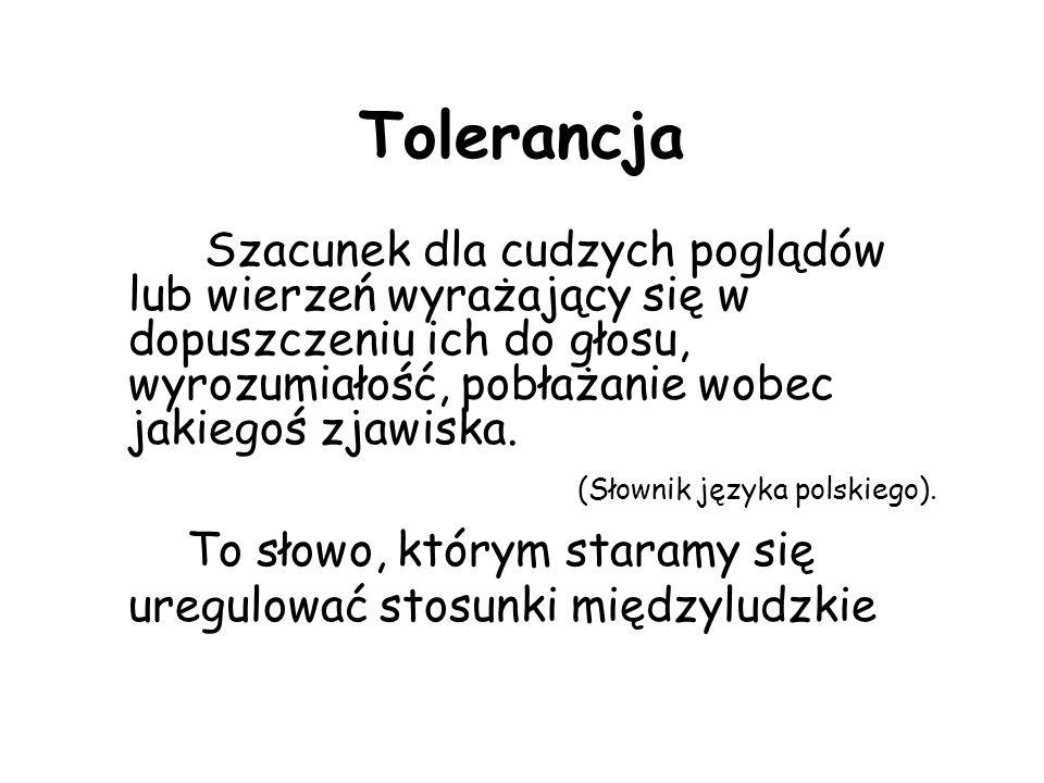 Tolerancja Szacunek dla cudzych poglądów lub wierzeń wyrażający się w dopuszczeniu ich do głosu, wyrozumiałość, pobłażanie wobec jakiegoś zjawiska.