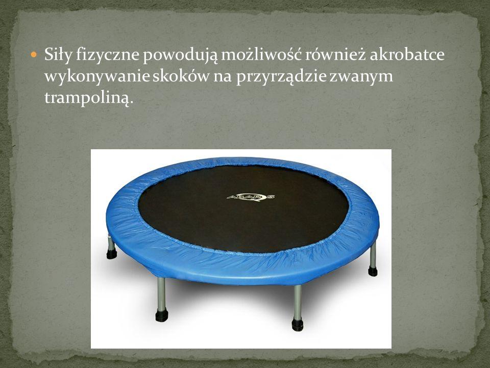 Siły fizyczne powodują możliwość również akrobatce wykonywanie skoków na przyrządzie zwanym trampoliną.