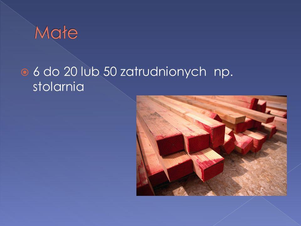Małe 6 do 20 lub 50 zatrudnionych np. stolarnia