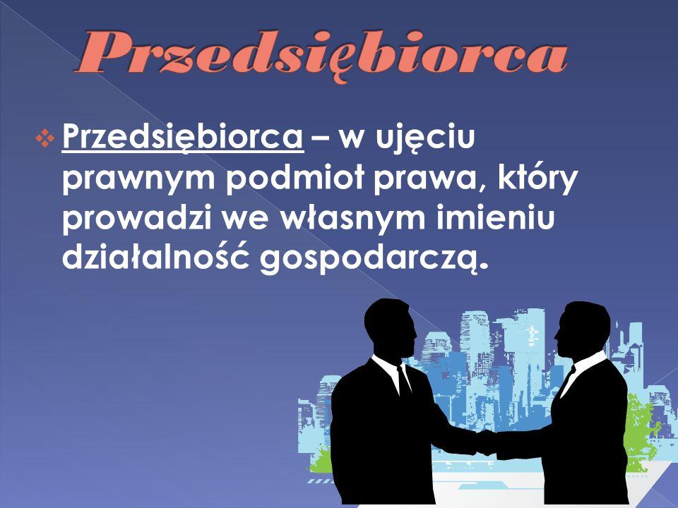 Przedsiębiorca Przedsiębiorca – w ujęciu prawnym podmiot prawa, który prowadzi we własnym imieniu działalność gospodarczą.