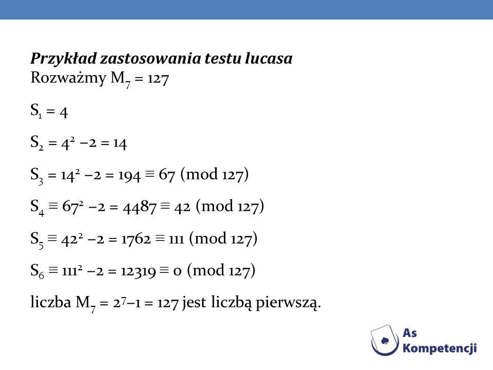 Przykład zastosowania testu lucasa Rozważmy M7 = 127 S1 = 4 S2 = 42 −2 = 14 S3 = 142 −2 = 194 ≡ 67 (mod 127) S4 ≡ 672 −2 = 4487 ≡ 42 (mod 127) S5 ≡ 422 −2 = 1762 ≡ 111 (mod 127) S6 ≡ 1112 −2 = 12319 ≡ 0 (mod 127) liczba M7 = 27−1 = 127 jest liczbą pierwszą.