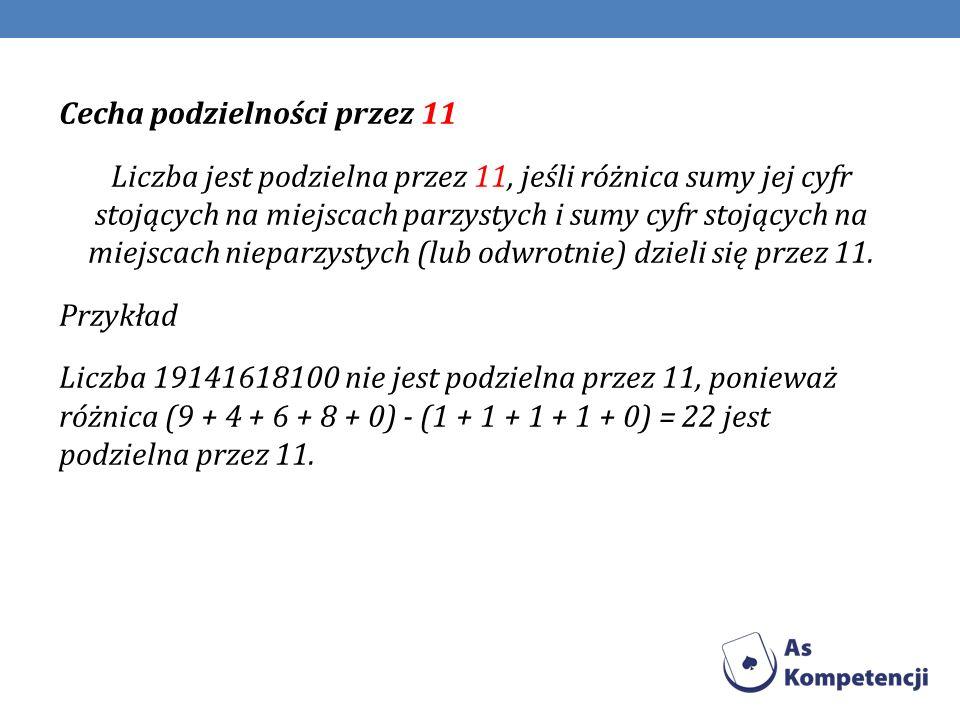 Cecha podzielności przez 11 Liczba jest podzielna przez 11, jeśli różnica sumy jej cyfr stojących na miejscach parzystych i sumy cyfr stojących na miejscach nieparzystych (lub odwrotnie) dzieli się przez 11.