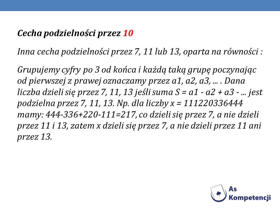 Cecha podzielności przez 10 Inna cecha podzielności przez 7, 11 lub 13, oparta na równości : Grupujemy cyfry po 3 od końca i każdą taką grupę poczynając od pierwszej z prawej oznaczamy przez a1, a2, a3, ...