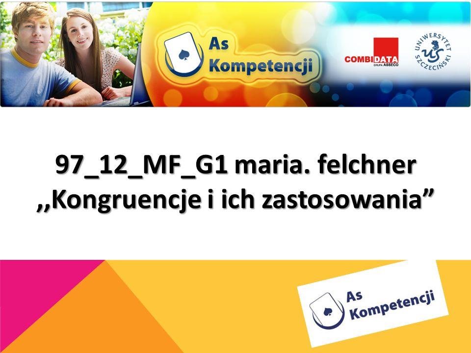 97_12_MF_G1 maria. felchner ,,Kongruencje i ich zastosowania