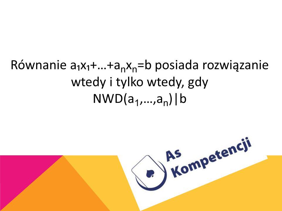 Równanie a₁x₁+…+anxn=b posiada rozwiązanie wtedy i tylko wtedy, gdy NWD(a1,…,an)|b