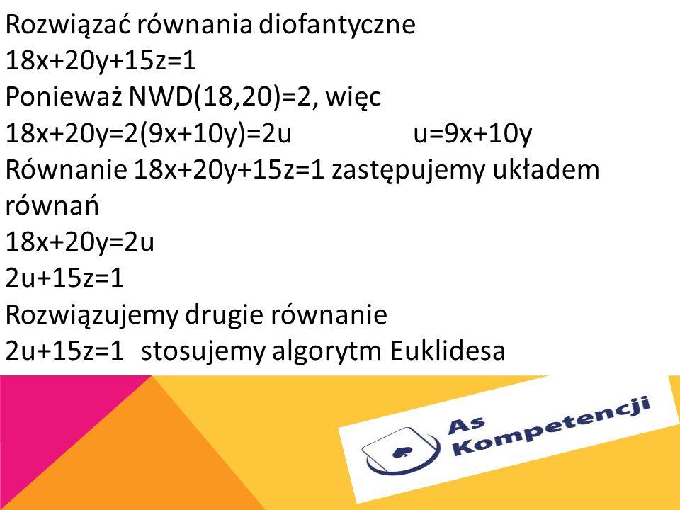 Rozwiązać równania diofantyczne 18x+20y+15z=1 Ponieważ NWD(18,20)=2, więc 18x+20y=2(9x+10y)=2u u=9x+10y Równanie 18x+20y+15z=1 zastępujemy układem równań 18x+20y=2u 2u+15z=1 Rozwiązujemy drugie równanie 2u+15z=1 stosujemy algorytm Euklidesa