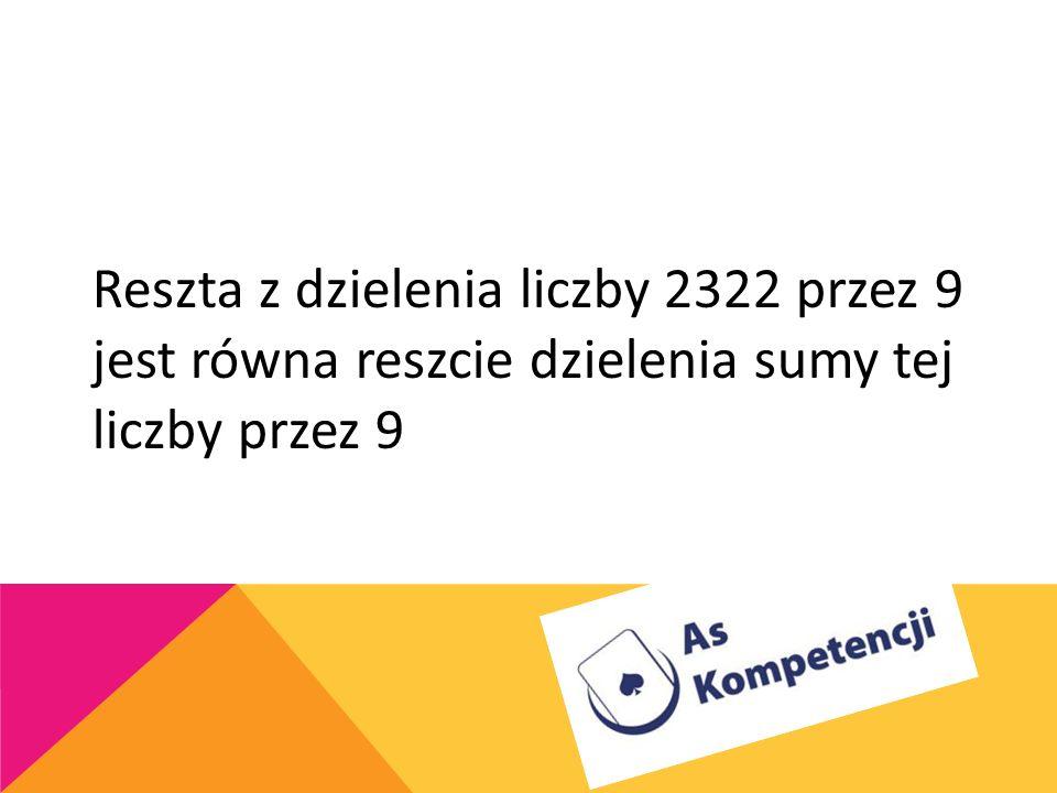 Reszta z dzielenia liczby 2322 przez 9 jest równa reszcie dzielenia sumy tej liczby przez 9