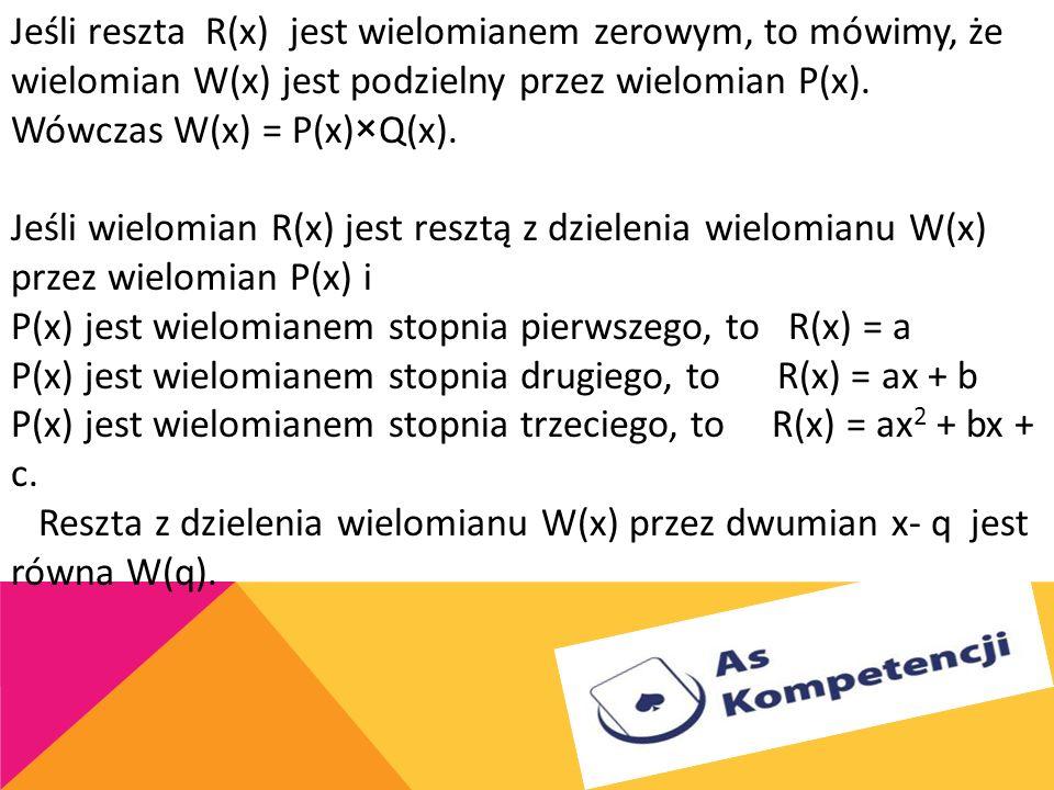 Jeśli reszta R(x) jest wielomianem zerowym, to mówimy, że wielomian W(x) jest podzielny przez wielomian P(x).